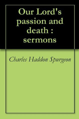 Our Lords passion and death : sermons Charles H. Spurgeon