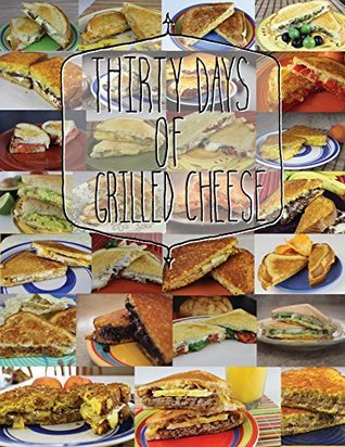 30 Days of Grilled Cheese: A journey into a dreamland of grilled cheese goodness and majesty! Jeremiah Rodriguez