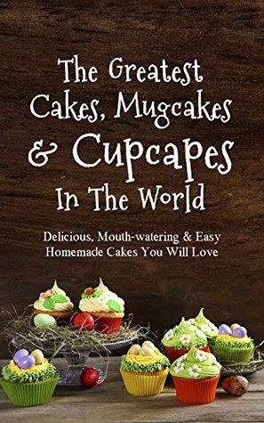 The Greatest Cakes, Mugcakes & Cupcakes In The World: Delicious, Mouth-watering & Easy Homemade Cakes You Will Love  by  Sonia Maxwell