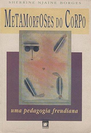 Metamorfoses do corpo: uma pedagogia Freudiana  by  Sherrine Njaine Borges