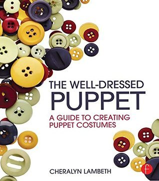 The Well-Dressed Puppet: A Guide to Creating Puppet Costumes: A Guide to Creating Puppet Costumes Cheralyn Lambeth
