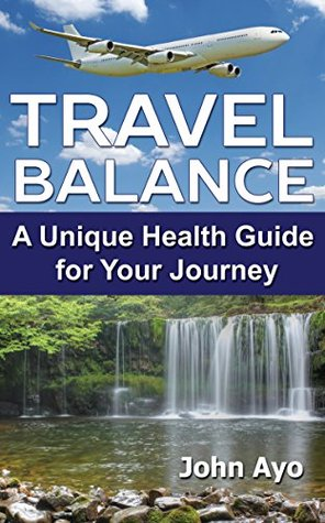 Travel Balance: A Unique Health Guide for Your Journey John Ayo