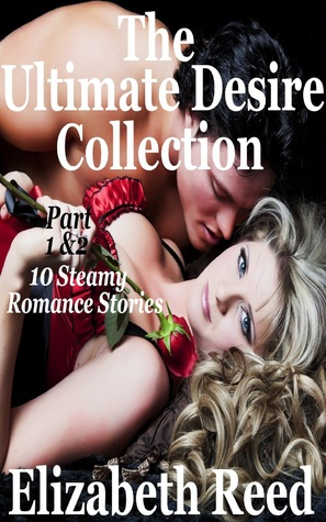 The Ultimate Desire Collection Part 1 & 2: 10 Steamy Romance Short Stories. Elizabeth Reed