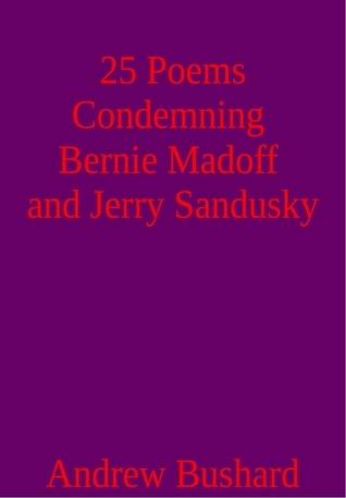 25 Poems Condemning Bernie Madoff and Jerry Sandusky  by  Andrew Bushard
