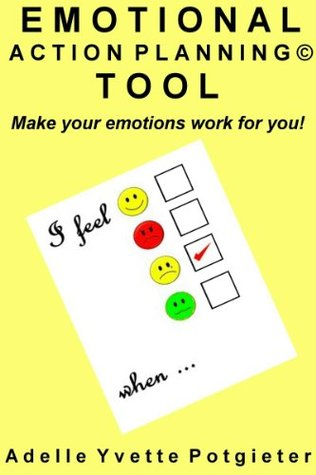 The Emotional Action Planning© Tool - Make your emotions work for you! Adelle Yvette Potgieter