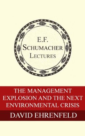 The Management Explosion and the Next Environmental Crisis (Annual E. F. Schumacher Lectures Book 10)  by  David Ehrenfeld
