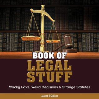 Book of Legal Stuff: Wacky Laws, Weird Decisions & Strange Statutes  by  Joanne OSullivan