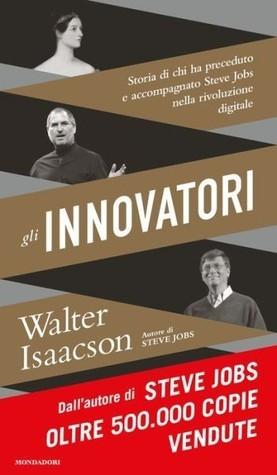 Gli innovatori: Storia di chi ha preceduto e accompagnato Steve Jobs nella rivoluzione digitale Walter Isaacson