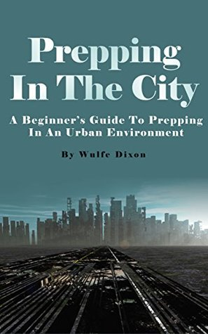 Prepping In The City: A Beginners Guide To Prepping In An Urban Environment Wulfe Dixon
