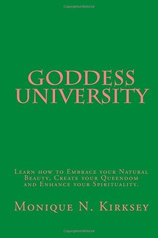 Goddess University: Learn How to Embrace Your Natural Beauty, Create Your Queendom, and Enhance Your Spirituality!  by  Monique N. Kirksey