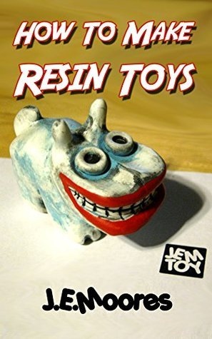 How To Make Resin Toys  by  J.E. Moores
