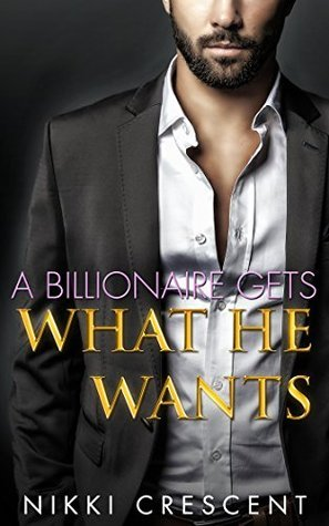 A Billionaire Gets What He Wants  by  Nikki Crescent