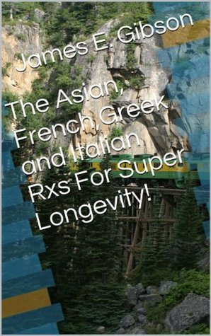 The Asian, French,Greek and Italian Rxs For Super Longevity!  by  R. (Remedy) Jones