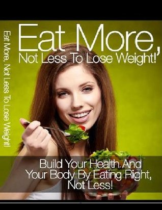 Eat More Not Less to Lose Weight  by  David Colon
