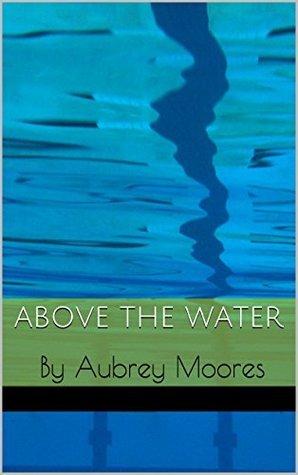 Above the Water Aubrey  Moores
