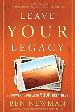 Leave YOUR Legacy: The Power to Unleash Your Greatness Ben Newman
