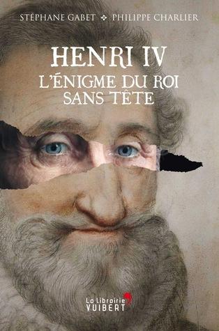 Henri IV : lénigme du roi sans tête  by  Stéphane Gabet