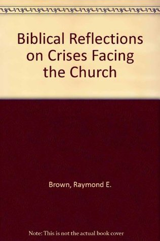 Biblical Reflections on Crises Facing the Church  by  Raymond E. Brown