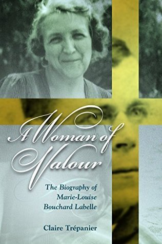 A Woman of Valour: The Biography of Marie-Louise Bouchard Labelle  by  Claire Trépanier