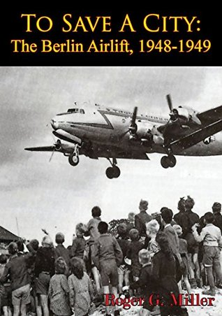 To Save A City: The Berlin Airlift, 1948-1949 [Illustrated Edition] Roger G. Miller
