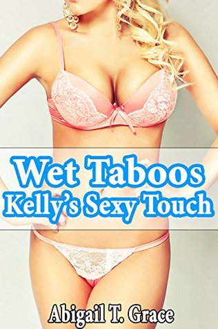 Wet Taboos: Kellys Sexy Touch  by  Abigail T. Grace