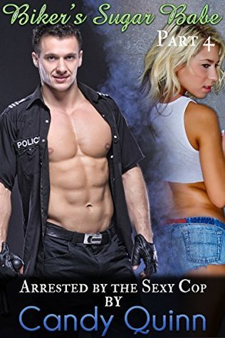 Arrested  by  the Sexy Cop: Bikers Sugar Babe (Part 4) by Candy Quinn