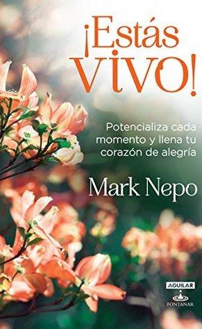 ¡Estas vivo! Potencializa cada momento y llena tu corazón de alegría  by  Mark Nepo
