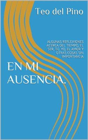 EN MI AUSENCIA.: ALGUNAS REFLEXIONES ACERCA DEL TIEMPO, EL SER, TÚ, YO, EL AMOR Y OTRAS COSAS SIN IMPORTANCIA  by  Teo del Pino