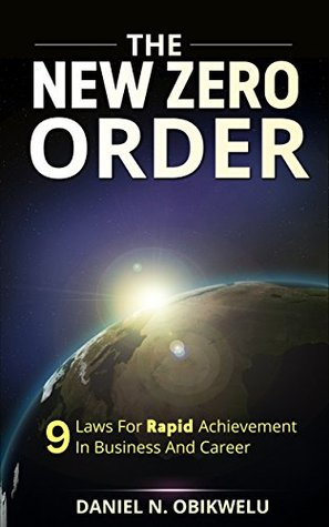 The New Zero Order: 9 Laws For Rapid Achievement In Business and Career  by  Daniel N. Obikwelu