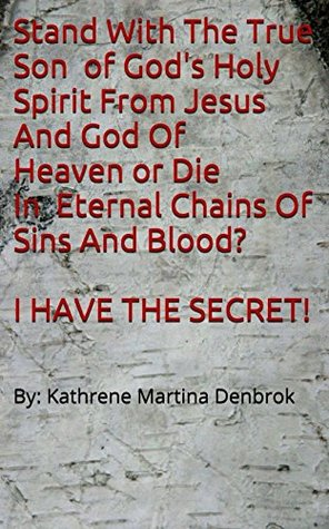 Stand With The True Son Of Gods Holy Spirit From Jesus And God Of Heaven or Die In Eternal Chains Of Sins And Blood? I Have The Secret!!!  by  Kathrene Denbrok