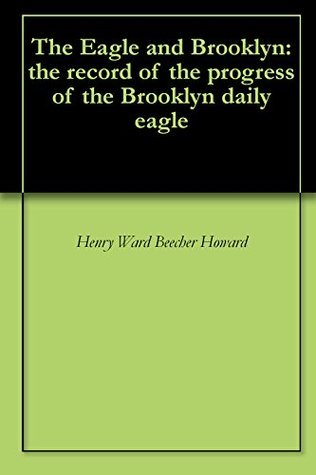 The Eagle and Brooklyn: the record of the progress of the Brooklyn daily eagle  by  Henry Ward Beecher Howard