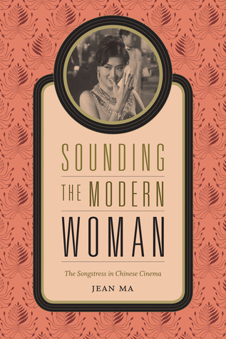 Sounding the Modern Woman: The Songstress in Chinese Cinema  by  Jean Ma