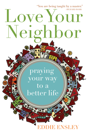 Love Your Neighbor: Praying Your Way to a Better Life Eddie Ensley