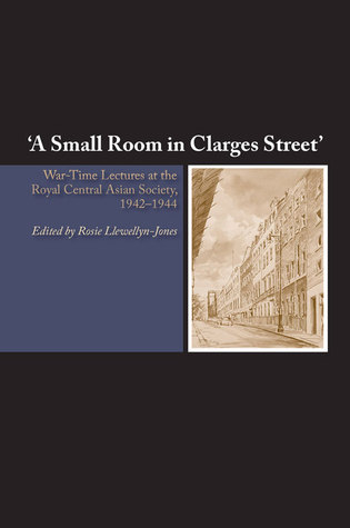 A Small Room in Clarges Street: War-Time Lectures at the Royal Central  Asian Society, 1942–1944  by  Rosie Llewellyn-Jones
