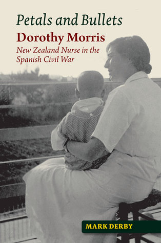 Petals and Bullets: Dorothy Morris – New Zealand Nurse  in the Spanish Civil War  by  Mark  Derby