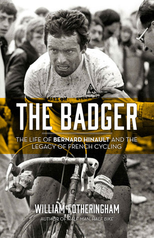The Badger: The Life of Bernard Hinault and the Legacy of French Cycling  by  William Fotheringham