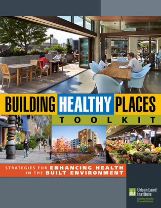 Building Healthy Places Toolkit: Strategies for Enhancing Health in the Built Environment  by  Urban Land Institute