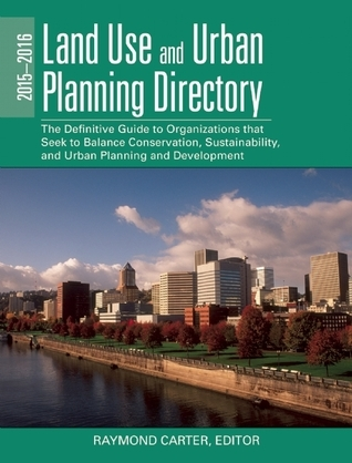The 2015-2016 Land Use and Urban Planning Directory: The Definitive Guide to Organizations That Seek to Balance Conservation, Sustainability, and Urban Planning and Development  by  Raymond Carter