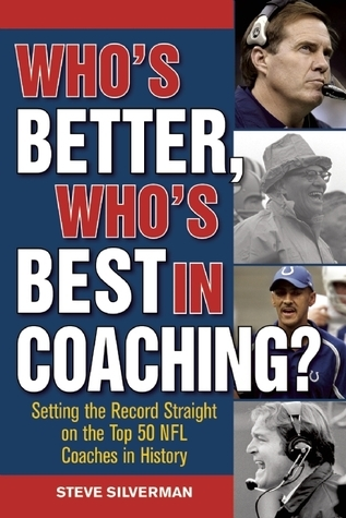 Whos Better, Whos Best in Coaching?: Setting the Record Straight on the Top 50 NFL Coaches in History Steve Silverman