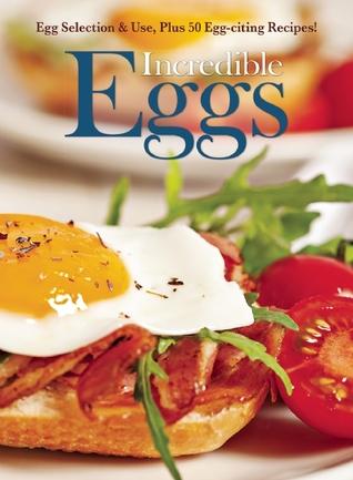 Incredible Eggs: Egg Selection & Use, Plus 50 Egg-citing Recipes Amy Hooper