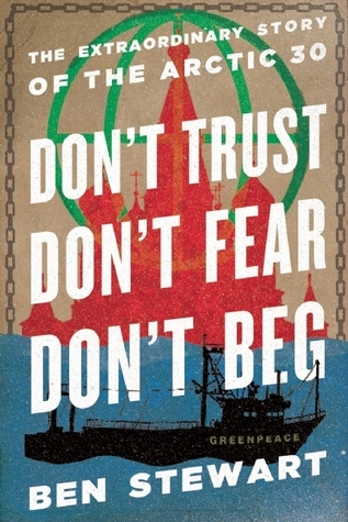 Dont Trust, Dont Fear, Dont Beg: The Extraordinary Story of the Arctic 30 Ben  Stewart