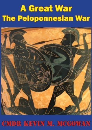 More Worthy Of Relation Than Any That Had Preceded It - The Peloponnesian War As A Rosetta Stone For Joint Warfare And Operational Art  by  Cmdr Kevin M. McGowan