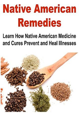 Native American Remedies: How Native American Medicine and Cures Prevent and Heal Illnesses:  by  Phyllis Robert