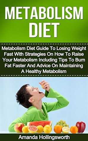 Metabolism Diet: Metabolism Diet Guide To Losing Weight Fast With Strategies On How To Raise Your Metabolism Including Tips To Burn Fat Faster And Advice ... Typing Diet Guide To Your Metabolism)  by  Amanda Hollingsworth