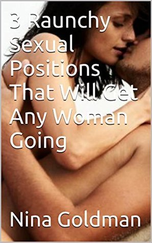 3 Raunchy Sexual Positions That Will Get Any Woman Going Nina Goldman