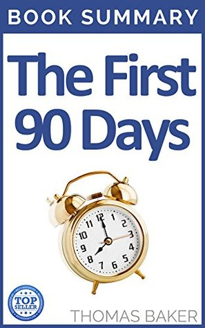 The First 90 Days: Book Summary - Michael D. Watkins - Critical Success Strategies for New Leaders at All Levels  by  Thomas Baker