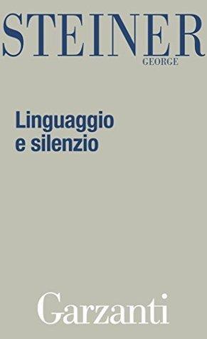 Linguaggio e silenzio: Saggi sul linguaggio, la letteratura e linumano George Steiner