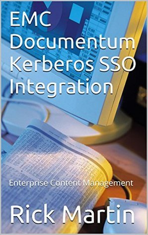 EMC Documentum Kerberos SSO Integration: Enterprise Content Management  by  Rick Martin