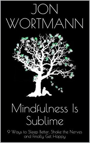 Mindfulness Is Sublime: 9 Ways to Sleep Better, Shake the Nerves and Finally Get Happy  by  Jon Wortmann