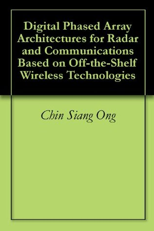 Digital Phased Array Architectures for Radar and Communications Based on Off-the-Shelf Wireless Technologies Chin Siang Ong
